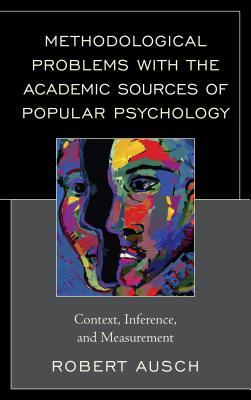Methodological Problems with the Academic Sources of Popular Psychology: Context, Inference, and Measurement  by  Robert Ausch