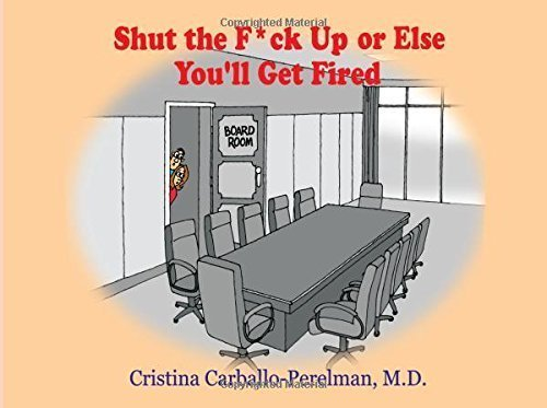 Shut the F*ck Up or Else You'll Get Fired  by  Cristina Carballo-Perelman M.D.
