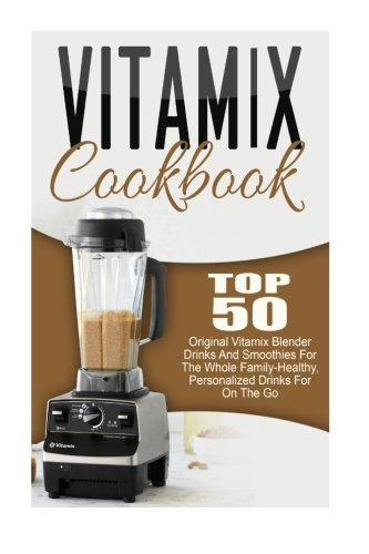 Vitamix Cookbook: Top 50 Original Vitamix Blender Drinks And Smoothies For The Whole Family-Healthy, Personalized Drinks For On The Go Trisha Eakman