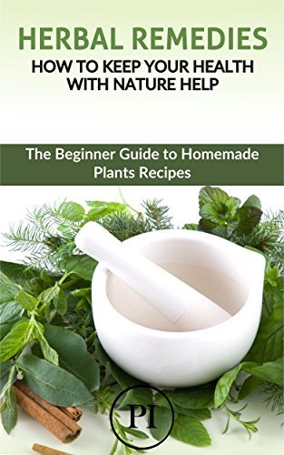 Herbal Remedies: How to Keep your Health with Nature Help: The Beginner Guide to Homemade Plants Recipes (Heal Yourself with the Power of Nature Book 1) Ian Powell