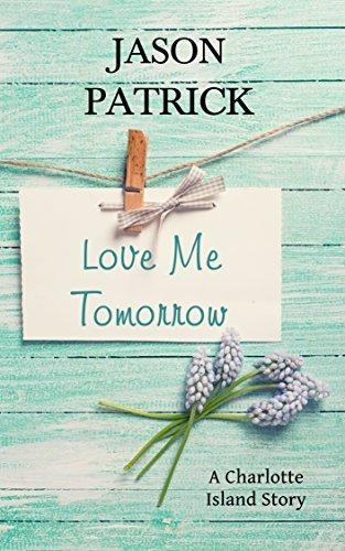 Love Me Tomorrow: A Charlotte Island Story Jason Patrick