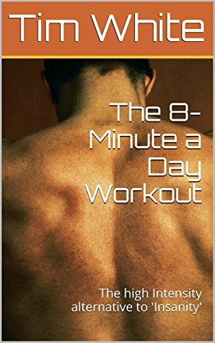 The 8-Minute a Day Workout: The high Intensity alternative to Insanity Tim White