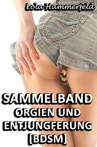 Sammelband - Orgien und Entjungferung [BDSM]: Zehn erotische BDSM Geschichten Lola Hammerfeld