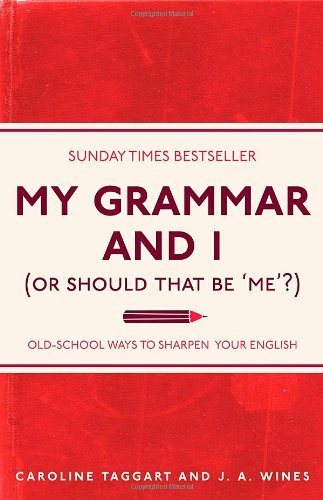 My Grammar And I (Or Should That Be Me?) Old-School Ways to Sharpen your English Caroline Taggart