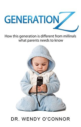 GENERATION Z: How this Generation is Different from Millinals (What Parents Need to Know) Dr. Wendy OConnor