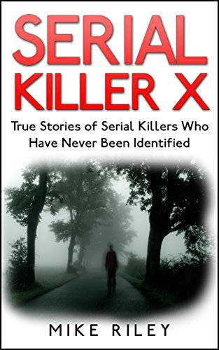 Serial Killer X: True Stories of Serial Killers Who Have Never Been Identified (Murder, Scandals and Mayhem Book 13)  by  Mike Riley