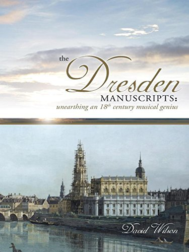 The Dresden Manuscripts: Unearthing an 18th Century Musical Genius  by  David Wilson