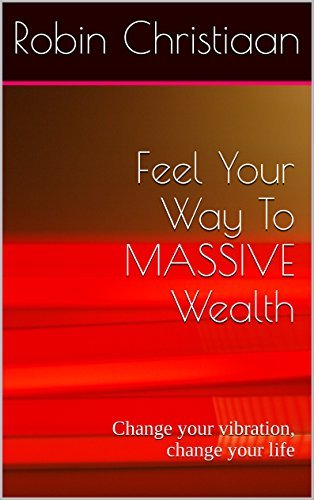 Feel Your Way To MASSIVE Wealth: Change your vibration, change your life  by  Robin Christiaan