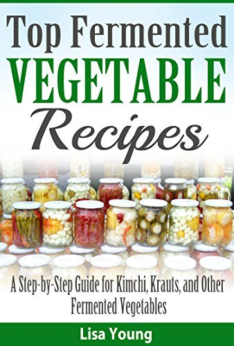Top Fermented Vegetable Recipes: A Step-by-Step Guide for Kimchi, Krauts, and Other Fermented Vegetables Lisa Young