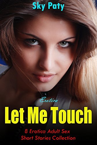 Erotica: Let Me Touch: 8 Erotica Adult Sex Short Stories Collection Sky Paty