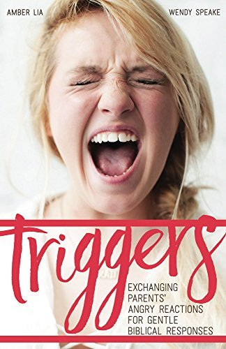 Triggers: Exchanging Parents Angry Reactions for Gentle Biblical Responses  by  Amber Lia
