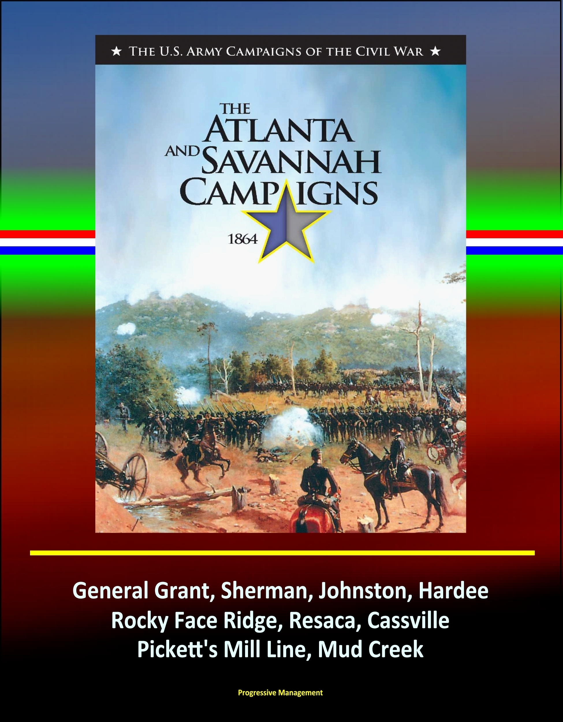 The Atlanta and Savannah Campaigns 1864: The U.S. Army Campaigns of the Civil War - General Grant, Sherman, Johnston, Hardee, Rocky Face Ridge, Resaca, Cassville, Picketts Mill Line, Mud Creek  by  Progressive Management