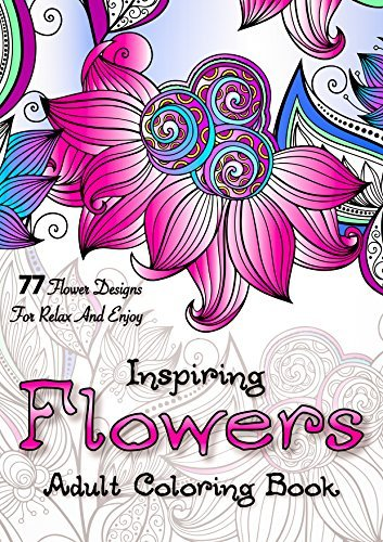 Inspiring Flowers: Adult Coloring Book. 77 Flower Designs for Relax and Enjoy Anna Wilton