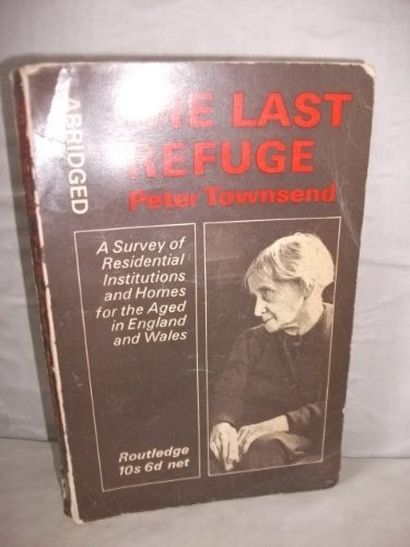 Last Refuge: A Survey of Residential Institutions and Homes for the Aged in England and Wales Peter Townsend