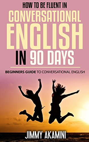 How to be Fluent in Conversational English in 90 Days:Beginners Guide to Conversational English (English as second language, Learn to speak English fluently, ... English Communication Book 2)  by  JIMMY AKAMINI