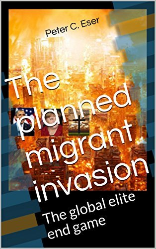 The planned migrant invasion: The global elite end game Peter C. Eser
