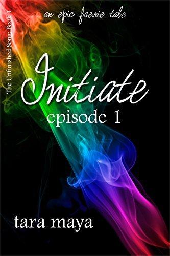 Initiate Dance (Book 1-Episode 1): The Unfinished Song Series-An Epic Faerie Tale Tara Maya