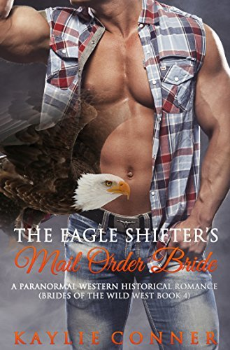 The Eagle Shifters Mail Order Bride: A Paranormal Western Historical Romance (Brides of the Wild West Book 4) Kaylie Conner