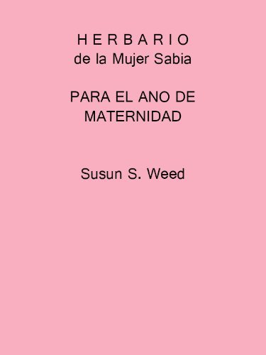 Herbario de la Mujer Sabia PARA EL ANO DE MATERNIDAD  by  Susun Weed