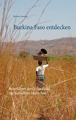 Burkina Faso entdecken: Reiseführer durch das Land der aufrechten Menschen Beatrice Sonntag