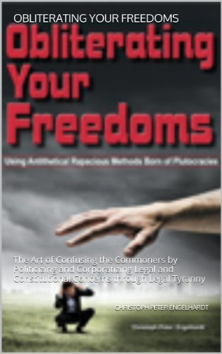 Obliterating Your Freedoms: The Art of Confusing the Commoners  by  Politicizing and Corporatizing Legal and Constitutional Concerns through Legal Tyranny by Christoph Peter Engelhardt