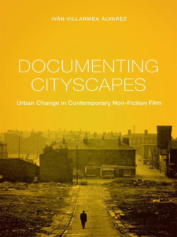 Documenting Cityscapes: Urban Change in Contemporary Non-Fiction Film  by  Iván Villarmea Álvarez