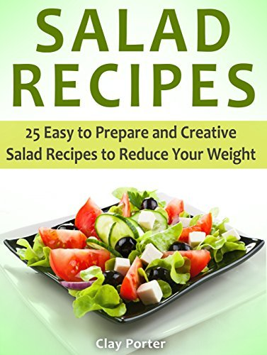Salad Recipes: 25 Easy to Prepare and Creative Salad Recipes to Reduce Your Weight Clay Porter