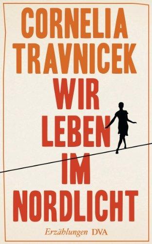 Wir leben im Nordlicht: Erzählungen  by  Cornelia Travnicek