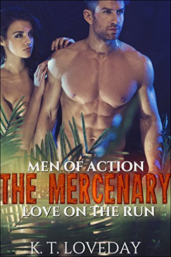 Men of Action: The Mercenary (A Whirlwind Erotic Action Story of Forbidden Romance in the Rainforest of Brasil): Love on the Run K.T. Loveday