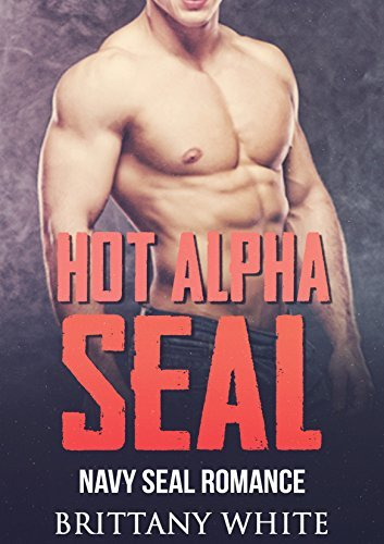 ROMANCE : MILITARY ROMANCE: Hot Alpha Seal (Billionaire Bad boy Military Navy Seal Romance)  by  Brittany White