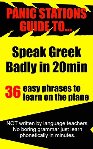 Panic Stations Guide To Speak Greek Badly in 20min: 36 easy phrases to learn on the plane (Panic Stations Guide to Life the Universe and Everything Book 4)  by  J Kitching