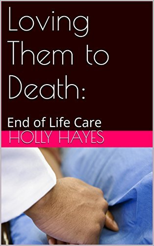 Loving Them to Death:: End of Life Care  by  Holly Hayes
