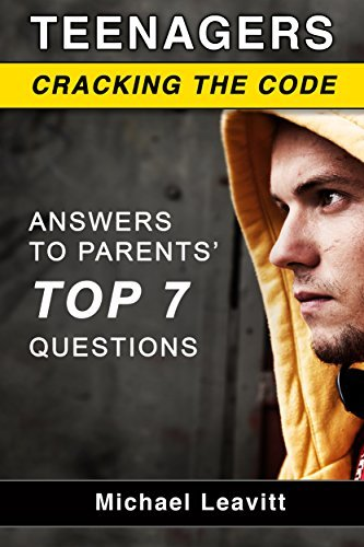 Teenagers - Cracking the Code: Answers to Parents Top 7 Questions Michael Leavitt
