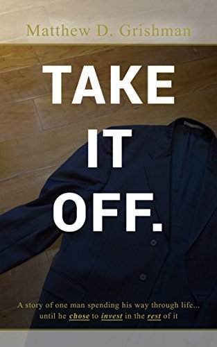 Take It Off.: A story of one man spending his way through life ... until he chose to invest in the rest of it  by  Matthew Grishman