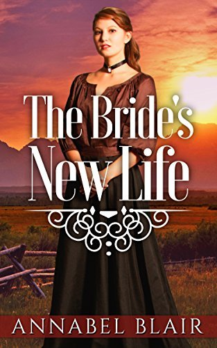 MAIL ORDER BRIDE: Historical Romance: The Brides New Life [Clean Western Sweet Inspirational Romance]  by  Annabel Blair