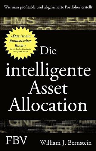 Die intelligente Asset Allocation: Wie man profitable und abgesicherte Portfolios erstellt William J. Bernstein