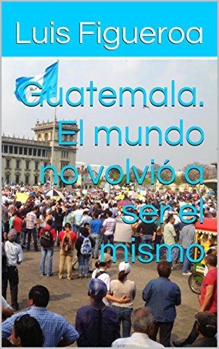 Guatemala. El mundo no volvió a ser el mismo (Historia en opiniones nº 2)  by  Luis Figueroa