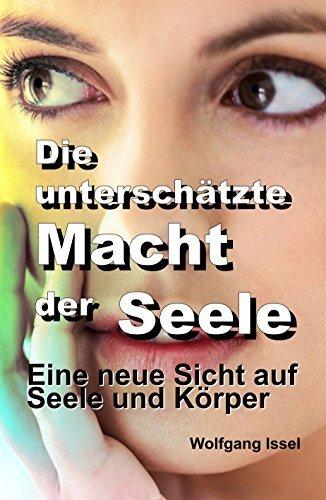 Die unterschätzte Macht der Seele: Eine neue Sicht auf Seele und Körper Wolfgang Issel