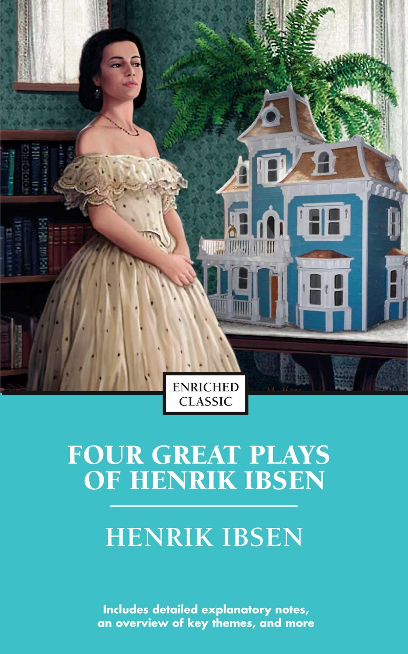 Four Great Plays of Henrik Ibsen: A Dolls House, The Wild Duck, Hedda Gabler, The M Henrick Ibsen