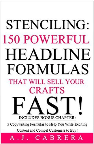 Stenciling: 150 Powerful Headline Formulas That Will Sell Your Crafts FAST! A.J. Cabrera
