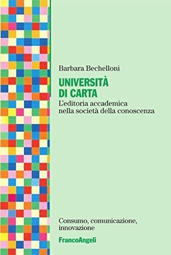 Università di carta. Leditoria accademica nella società della conoscenza: Leditoria accademica nella società della conoscenza (Consumo, comunicazione, innovazione) Barbara Bechelloni