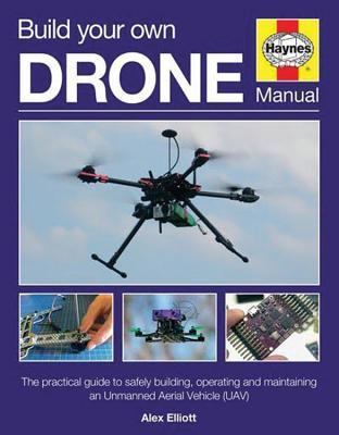 Build Your Own Drone Manual: The practical guide to safely building, operating and maintaining an Unmanned Aerial Vehicle Editors of Haynes