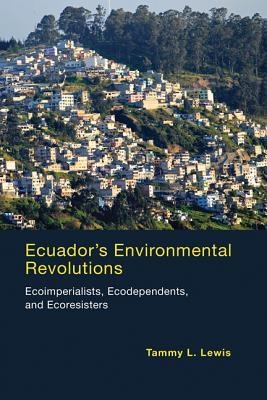 Ecuadors Environmental Revolutions: Ecoimperialists, Ecodependents, and Ecoresisters Tammy L Lewis
