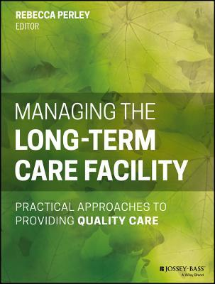 Managing the Long-Term Care Facility: Practical Approaches to Providing Quality Care Rebecca Perley