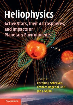 Heliophysics: Active Stars, Their Astrospheres, and Impacts on Planetary Environments Carolus Schrijver