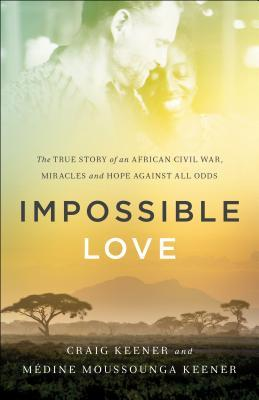 Impossible Love: The True Story of an African Civil War, Miracles and Hope Against All Odds  by  Craig Keener