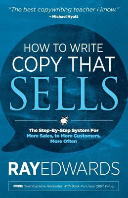 How to Write Copy That Sells: The Step-By-Step System for More Sales, to More Customers, More Often Ray Edwards