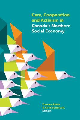 Care, Cooperation and Activism in Canadas Northern Social Economy  by  Frances Abele