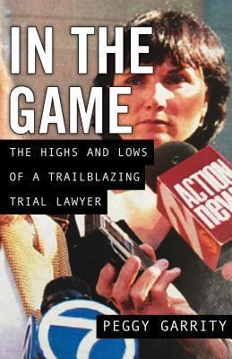In the Game: The Highs and Lows of a Trailblazing Trial Lawyer Peggy Garrity