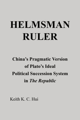 Helmsman Ruler: Chinas Pragmatic Version of Platos Ideal Political Succession System in the Republic Keith K C Hui